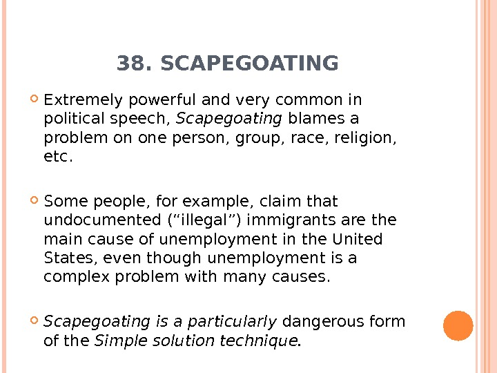 38. SCAPEGOATING Extremely powerful and very common in political speech,  Scapegoating blames a problem on