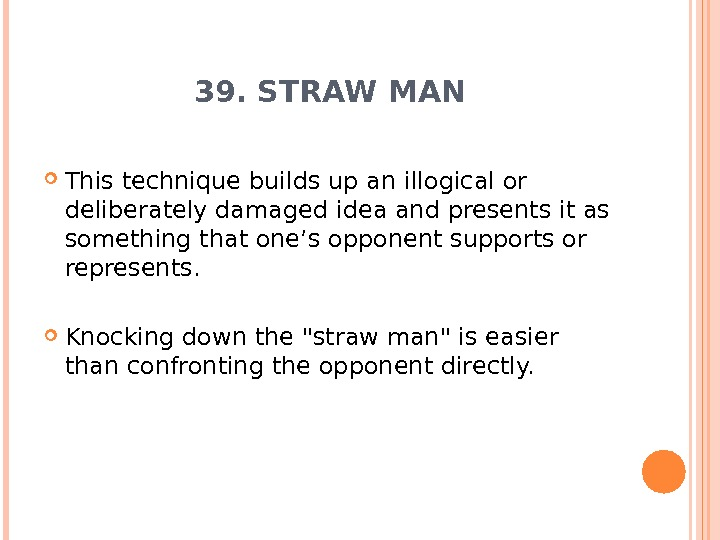 39. STRAW MAN This technique builds up an illogical or deliberately damaged idea and presents it