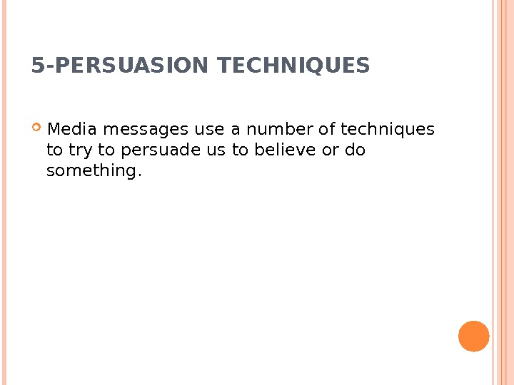 5 -PERSUASION TECHNIQUES Media messages use a number of techniques to try to persuade us to