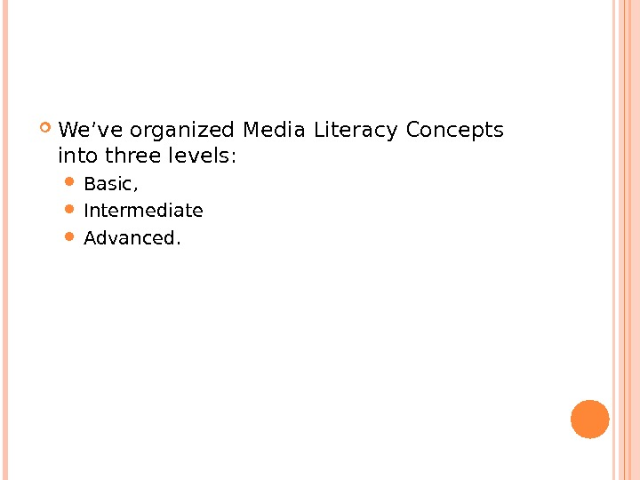 We've organized Media Literacy Concepts into three levels:  Basic,  Intermediate  Advanced.