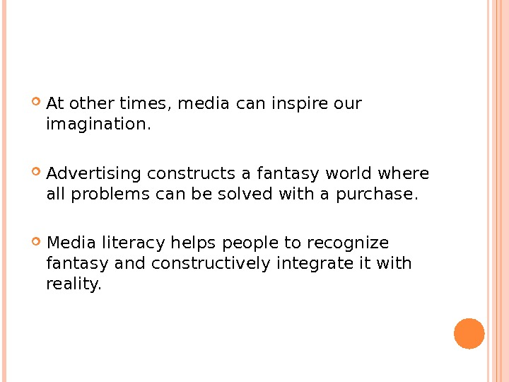 At other times, media can inspire our imagination.  Advertising constructs a fantasy world where