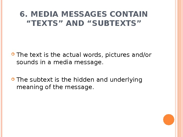 "6. MEDIA MESSAGES CONTAIN ""TEXTS"" AND ""SUBTEXTS"" The text is the actual words, pictures and/or sounds"