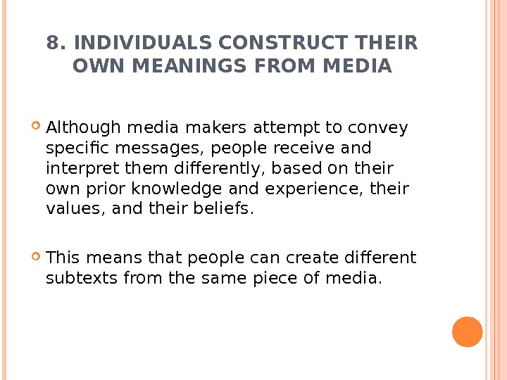 8. INDIVIDUALS CONSTRUCT THEIR OWN MEANINGS FROM MEDIA Although media makers attempt to convey specific messages,
