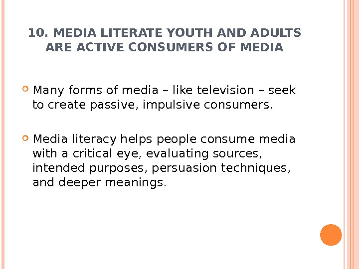 10. MEDIA LITERATE YOUTH AND ADULTS ARE ACTIVE CONSUMERS OF MEDIA Many forms of media –