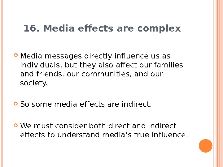 16. Media effects are complex Media messages directly influence us as individuals, but they also affect