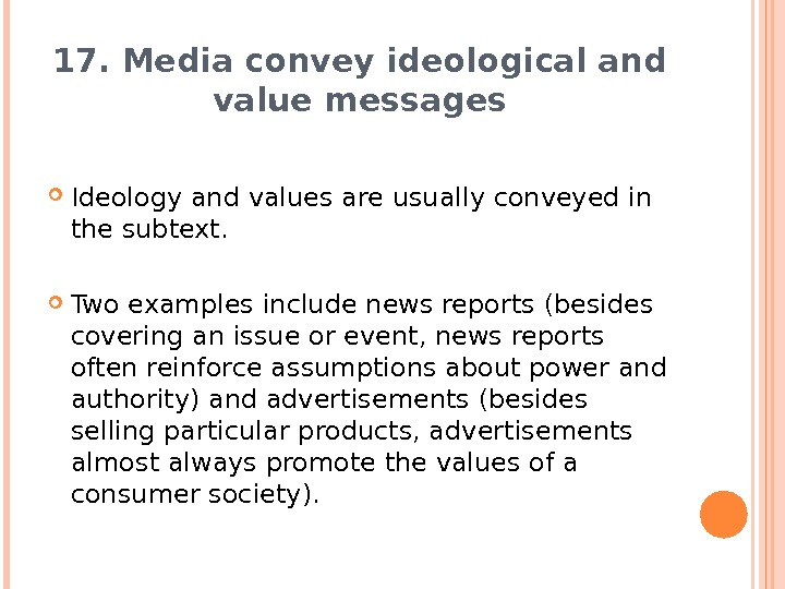 17. Media convey ideological and value messages Ideology and values are usually conveyed in the subtext.