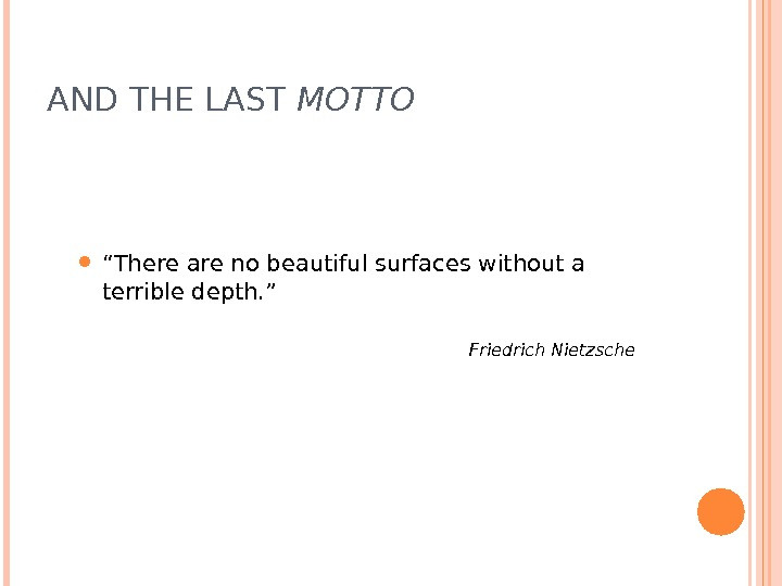 "AND THE LAST MOTTO "" There are no beautiful surfaces without a terrible depth. """