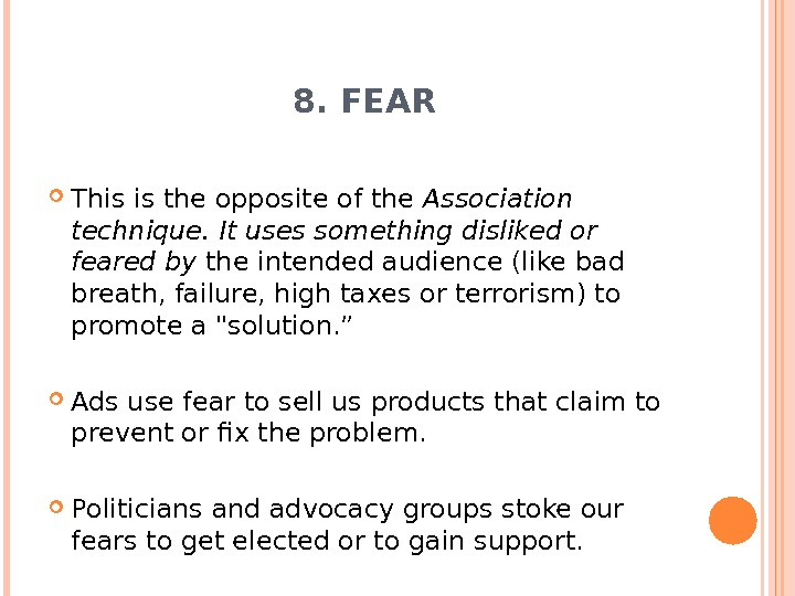 8. FEAR This is the opposite of the Association technique. It uses something disliked or feared