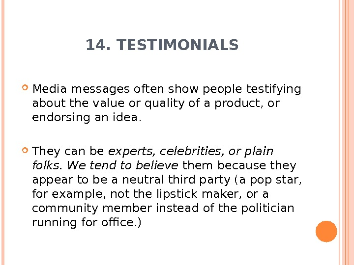 14. TESTIMONIALS Media messages often show people testifying about the value or quality of a product,
