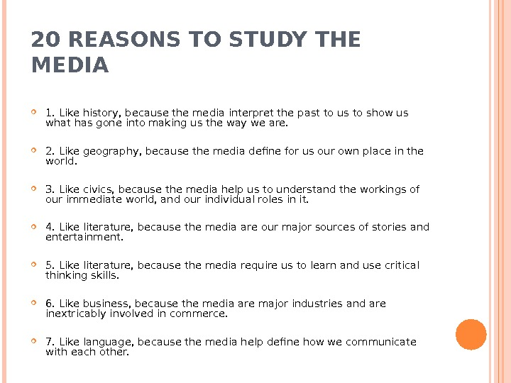 20 REASONS TO STUDY THE MEDIA 1. Like history, because the media interpret the past to
