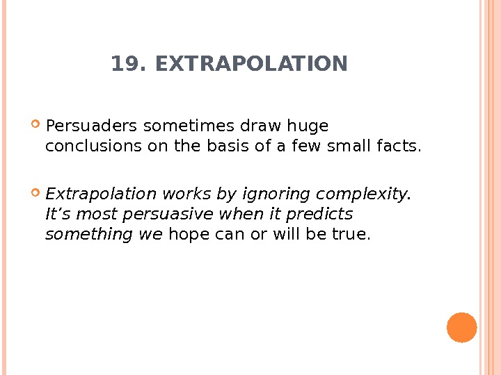 19. EXTRAPOLATION Persuaders sometimes draw huge conclusions on the basis of a few small facts.