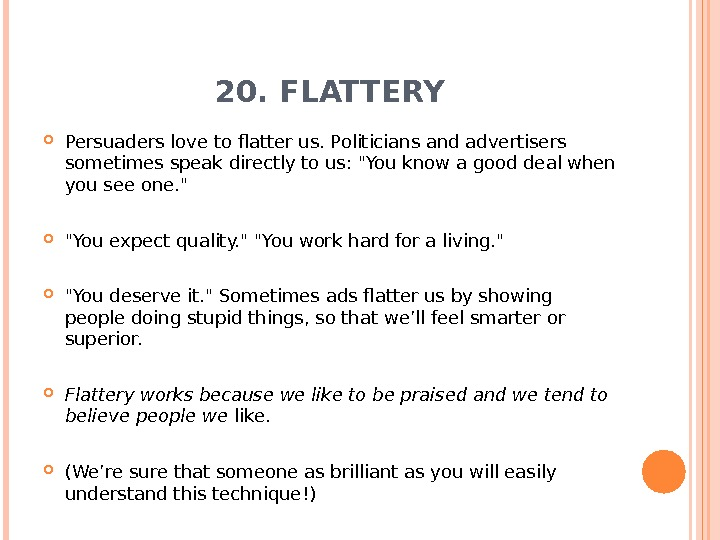 20. FLATTERY Persuaders love to flatter us. Politicians and advertisers sometimes speak directly to us: You