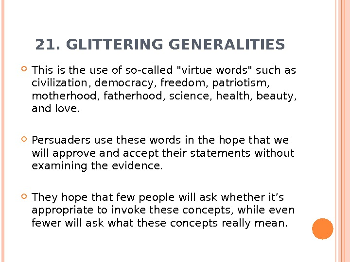 21. GLITTERING GENERALITIES This is the use of so-called virtue words such as civilization, democracy, freedom,