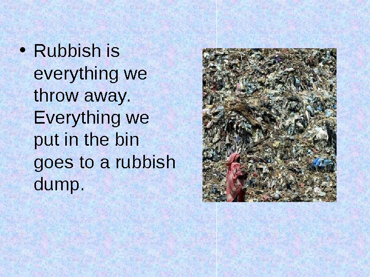 • Rubbish is everything we throw away.  Everything we put in the bin goes