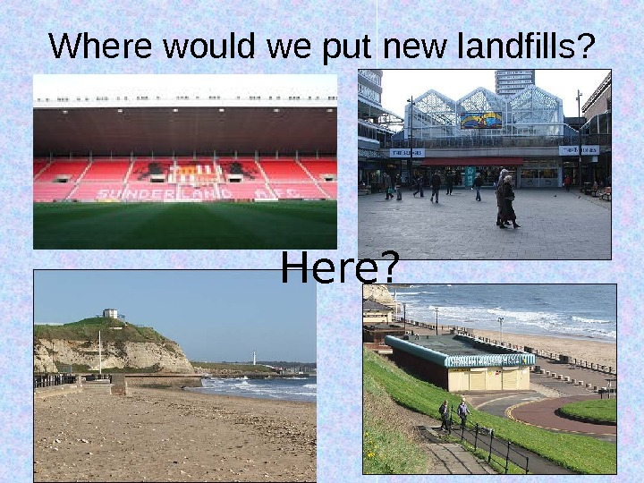 Where would we put new landfills? Here?