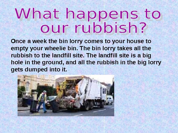 Once a week the bin lorry comes to your house to empty your wheelie bin. The