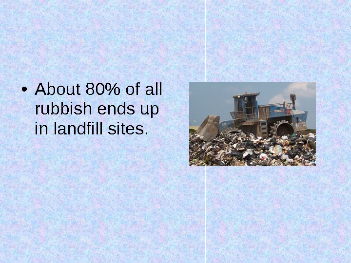 • About 80 of all rubbish ends up in landfill sites.