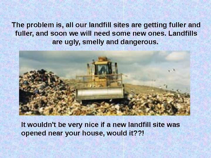 The problem is, all our landfill sites are getting fuller and fuller, and soon we will
