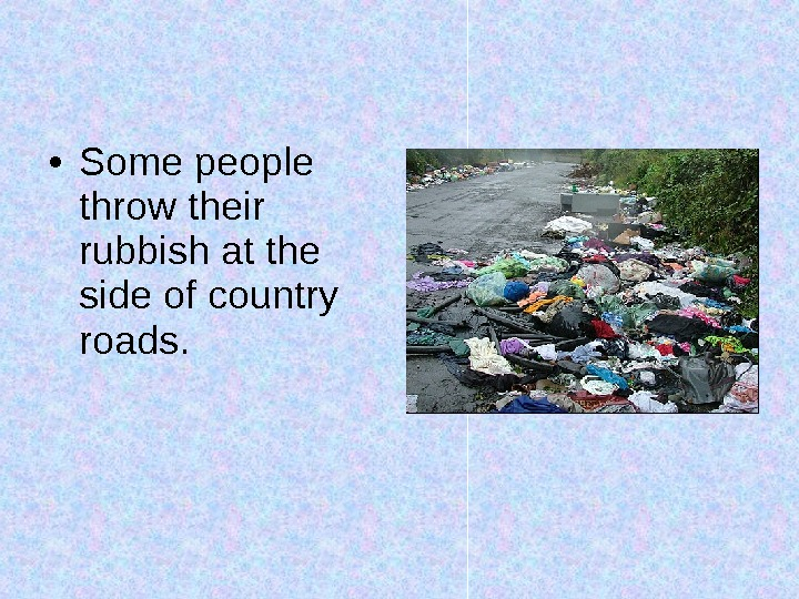 • Some people throw their rubbish at the side of country roads.