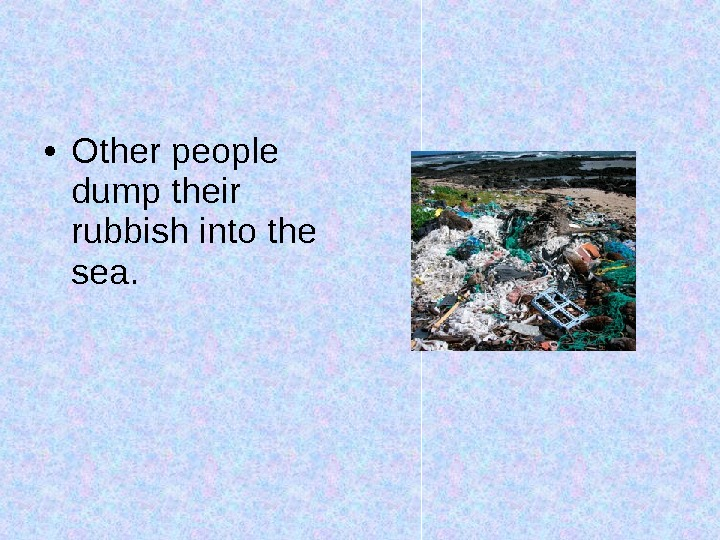 • Other people dump their rubbish into the sea.