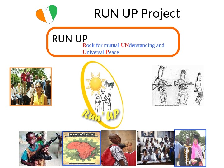 RUN UP Project R ock for mutual UN derstanding and U niversal P eace. RUN UP