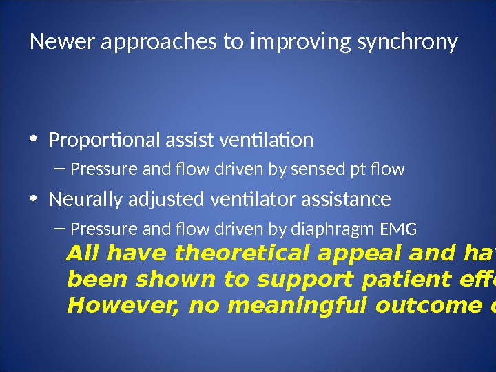 Newer approaches to improving synchrony • Proportional assist ventilation – Pressure and flow driven by sensed