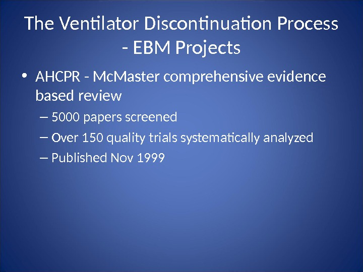The Ventilator Discontinuation Process - EBM Projects • AHCPR - Mc. Master comprehensive evidence based review