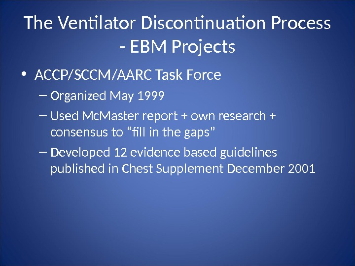 The Ventilator Discontinuation Process - EBM Projects • ACCP/SCCM/AARC Task Force – Organized May 1999 –