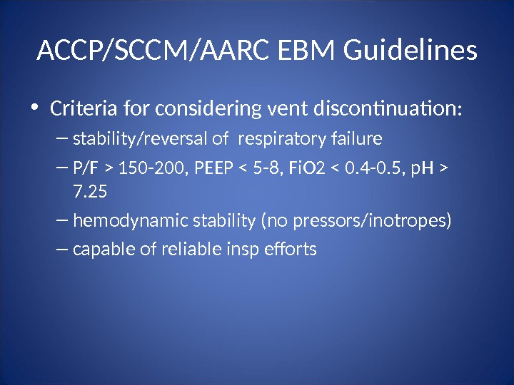 ACCP/SCCM/AARC EBM Guidelines • Criteria for considering vent discontinuation: – stability/reversal of respiratory failure – P/F