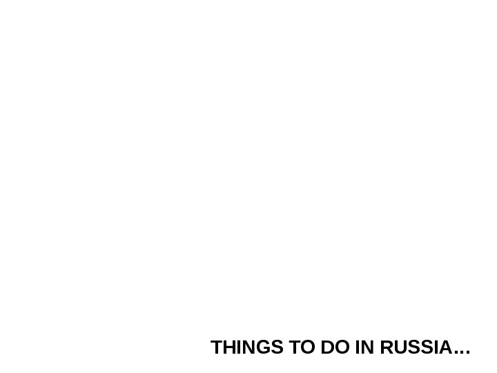 THINGS TO DO IN RUSSIA…