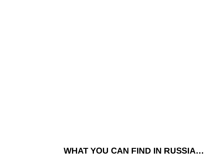 WHAT YOU CAN FIND IN RUSSIA…