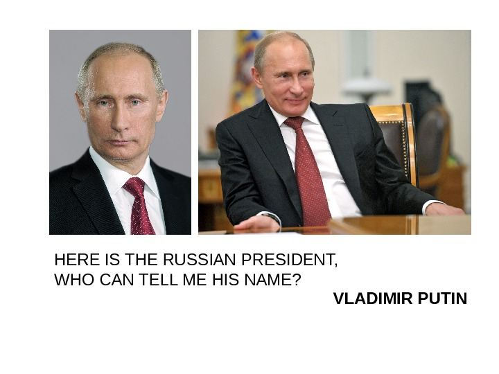 HERE IS THE RUSSIAN PRESIDENT,     WHO CAN TELL ME HIS