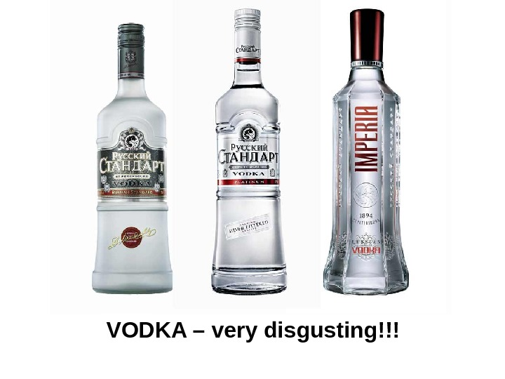 VODKA – very disgusting!!!