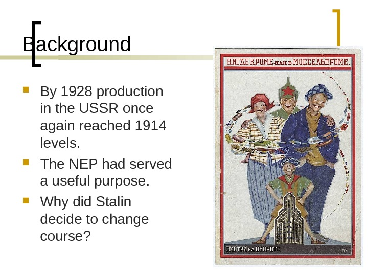Background By 1928 production in the USSR once again reached 1914 levels.  The NEP had