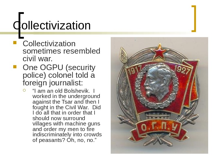 Collectivization sometimes resembled civil war.  One OGPU (security police) colonel told a foreign journalist: ""