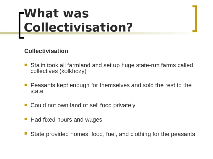 What was Collectivisation? Collectivisation Stalin took all farmland set up huge state-run farms called collectives (kolkhozy)