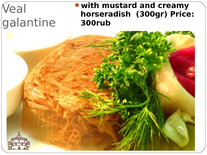 Veal galantine  with mustard and creamy horseradish (300 gr) Price:  300 rub