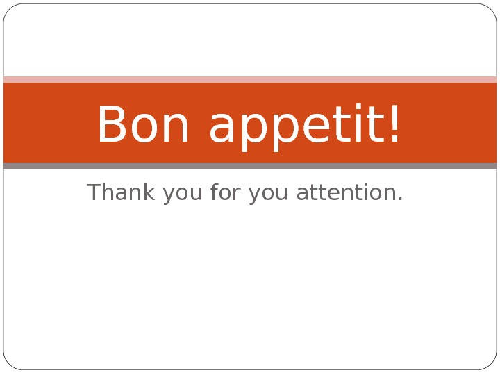 Thank you for you attention. Bon appetit!