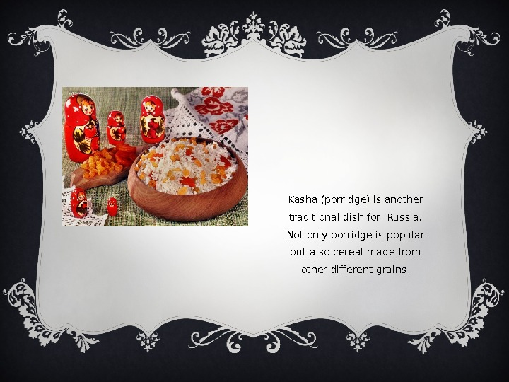 Kasha (porridge) is another traditional dish for Russia.  Not only porridge is popular but also