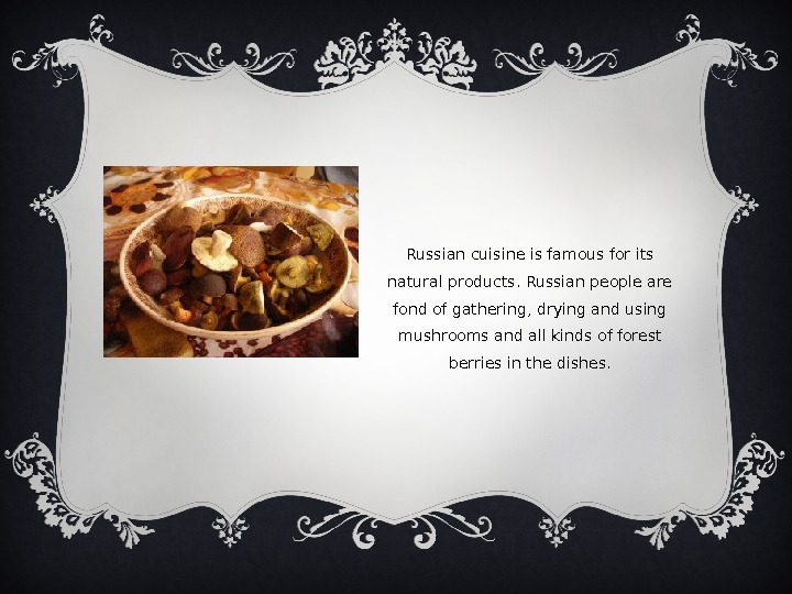 Russian cuisine is famous for its natural products. Russian people are fond of gathering, drying and