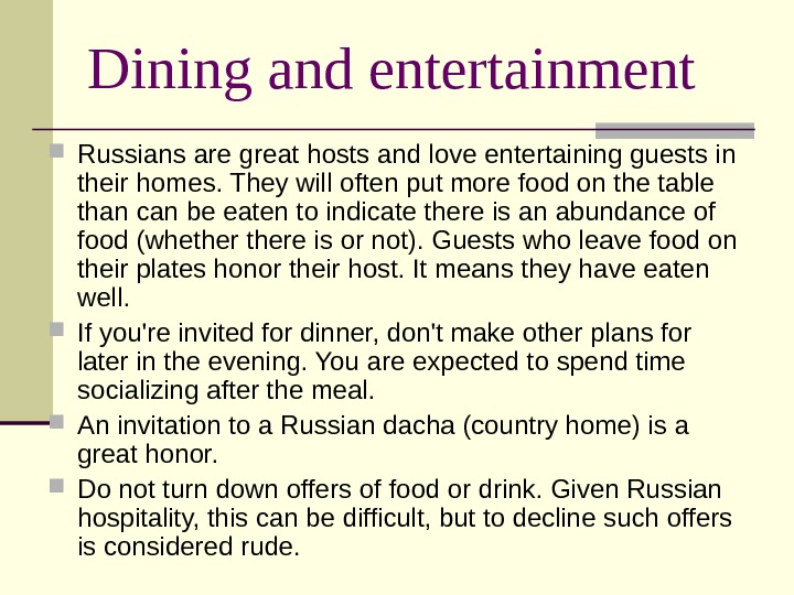 Dining and entertainment Russians are great hosts and love entertaining guests in their homes. They will