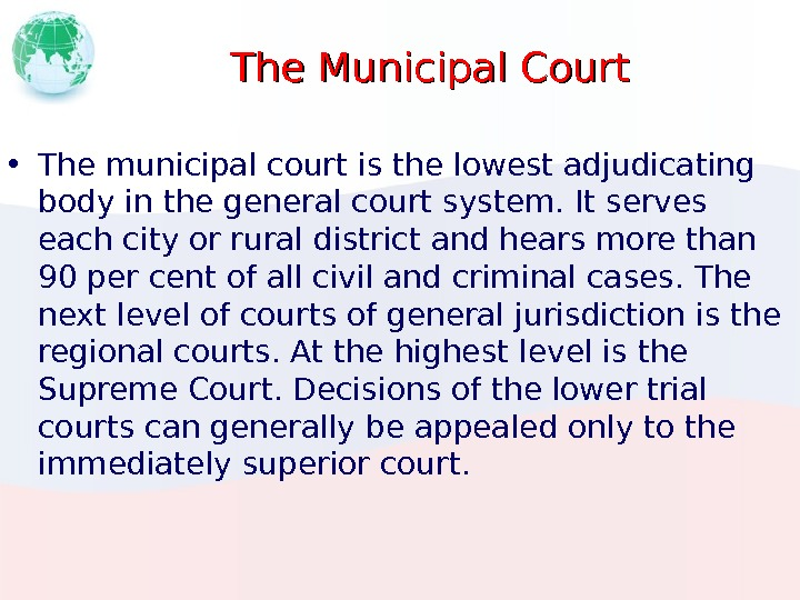 The Municipal Court • The municipal court is the lowest adjudicating body in the general court
