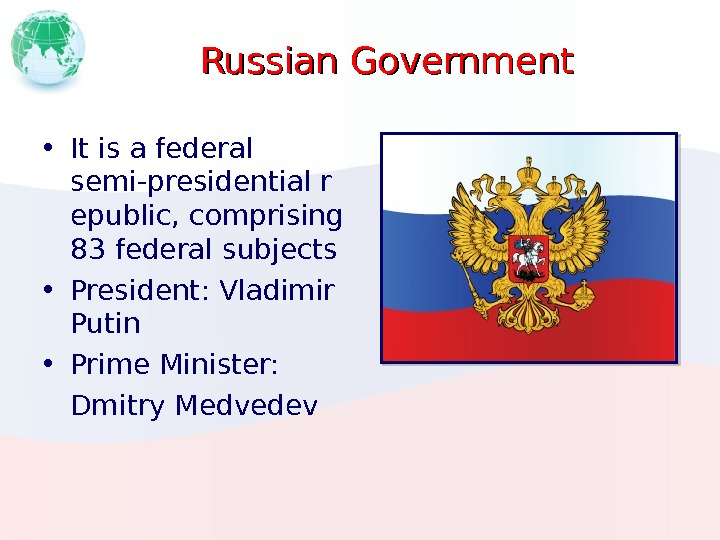 Russian Government • It is afederal semi-presidentialr epublic, comprising 83 federal  subjects • President :