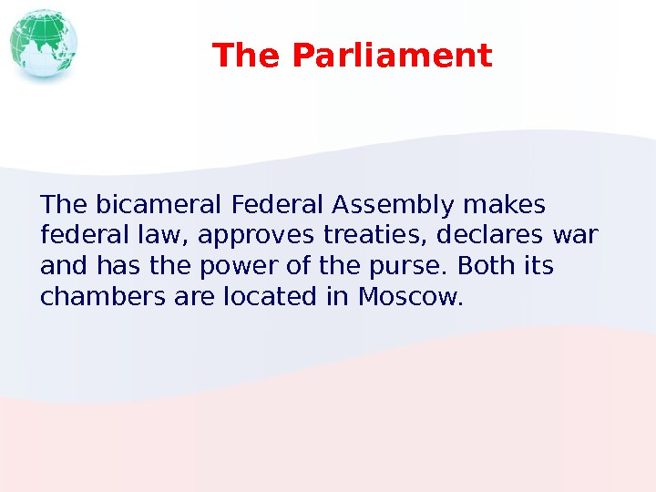 The Parliament The bicameral Federal Assembly makes federal law, approves treaties, declares war and has the