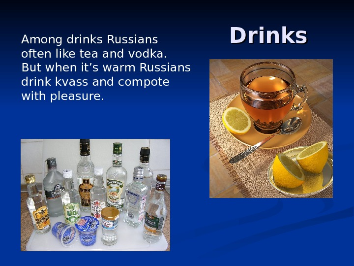 Drinks Among drinks Russians often like tea and vodka.  But when it's warm Russians drink