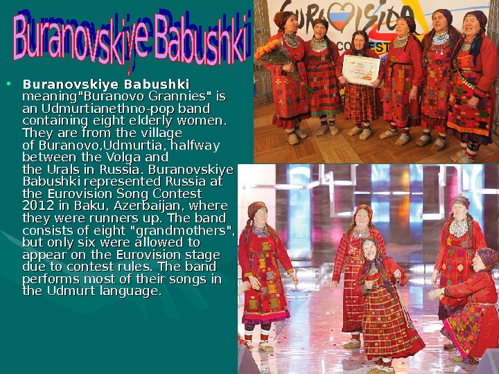 • Buranovskiye Babushki  meaningBuranovo. Grannies is an. Udmurtianethno-pop band containing eight elderly women.