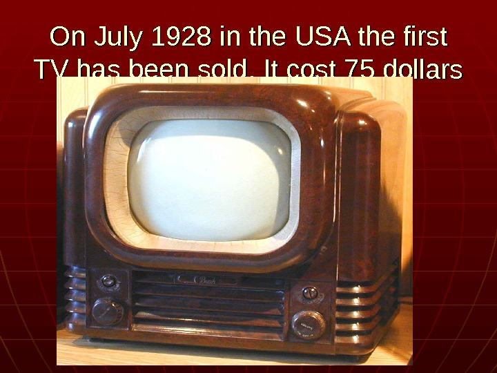 On July 1928 in the USA the first TV has been sold. It cost
