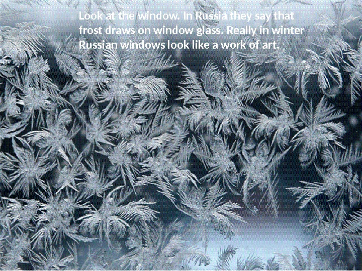 Look at the window. In Russia they say that frost draws on window glass. Really in