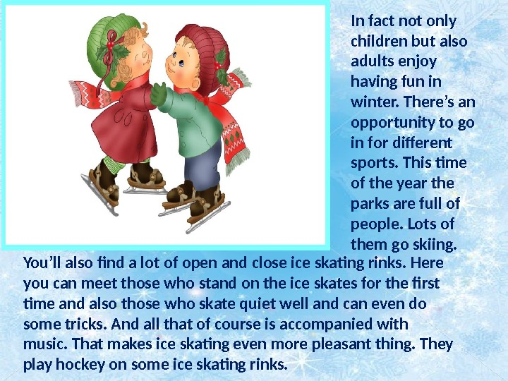 In fact not only children but also adults enjoy having fun in winter. There's an opportunity