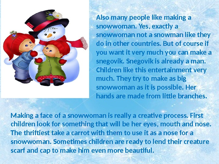 Also many people like making a snowwoman. Yes, exactly a snowwoman not a snowman like they